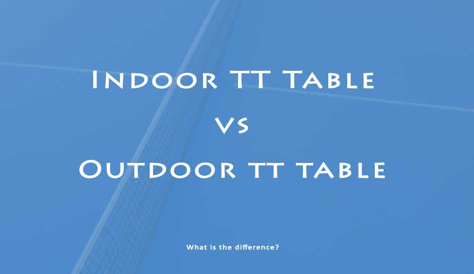 difference between indoor tt table and outdoor table